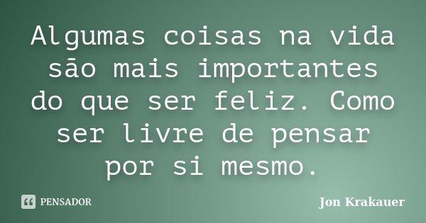 Algumas coisas na vida são mais importantes do que ser feliz. Como ser livre de pensar por si mesmo.... Frase de Jon Krakauer.