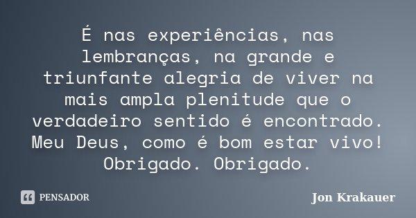 É nas experiências, nas lembranças, na grande e triunfante alegria de viver na mais ampla plenitude que o verdadeiro sentido é encontrado. Meu Deus, como é bom ... Frase de Jon Krakauer.