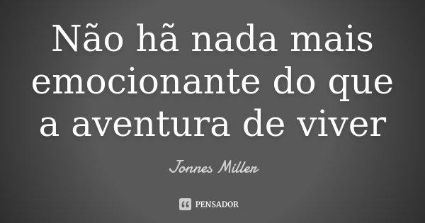 Não hã nada mais emocionante do que a aventura de viver... Frase de Jonnes Miller.