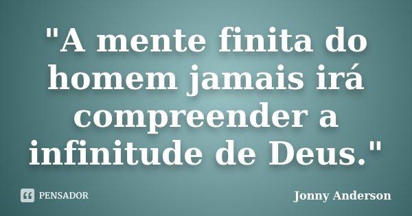 """A mente finita do homem jamais irá compreender a infinitude de Deus.""... Frase de Jonny Anderson."