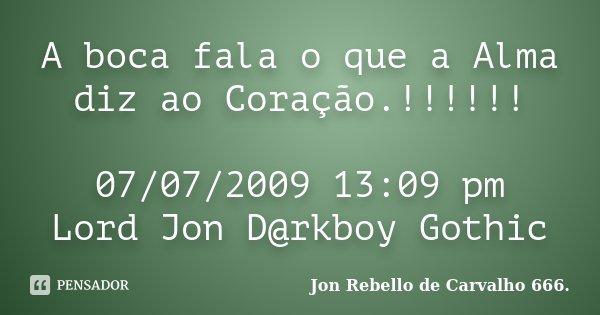 A boca fala o que a Alma diz ao Coração.!!!!!! 07/07/2009 13:09 pm Lord Jon D@rkboy Gothic... Frase de Jon Rebello de Carvalho 666..