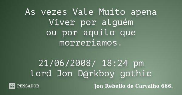 As vezes Vale Muito apena Viver por alguém ou por aquilo que morreriamos. 21/06/2008/ 18:24 pm lord Jon D@rkboy gothic... Frase de Jon Rebello de Carvalho 666..