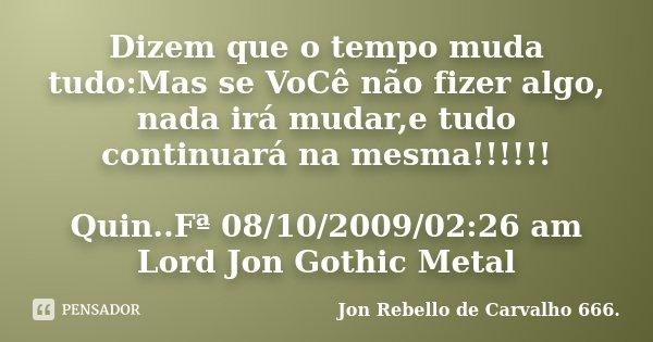 Dizem que o tempo muda tudo:Mas se VoCê não fizer algo, nada irá mudar,e tudo continuará na mesma!!!!!! Quin..Fª 08/10/2009/02:26 am Lord Jon Gothic Metal... Frase de Jon Rebello de Carvalho 666..