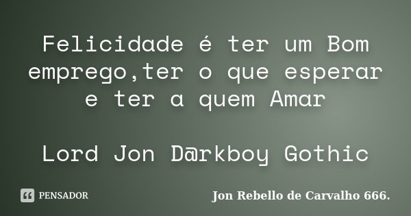Felicidade é ter um Bom emprego,ter o que esperar e ter a quem Amar Lord Jon D@rkboy Gothic... Frase de Jon Rebello de Carvalho 666..