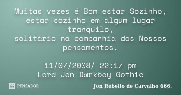 Muitas vezes é Bom estar Sozinho, estar sozinho em algum lugar tranquilo, solitário na companhia dos Nossos pensamentos. 11/07/2008/ 22:17 pm Lord Jon D@rkboy G... Frase de Jon Rebello de Carvalho 666..