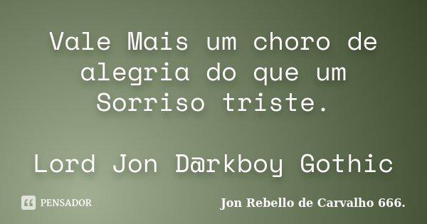 Vale Mais um choro de alegria do que um Sorriso triste. Lord Jon D@rkboy Gothic... Frase de Jon Rebello de Carvalho 666..