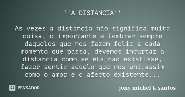 ''A DISTANCIA'' As vezes a distancia não significa muita coisa, o importante é lembrar sempre daqueles que nos fazem feliz a cada momento que passa, devemos inc... Frase de Jony Michel k.Santos.