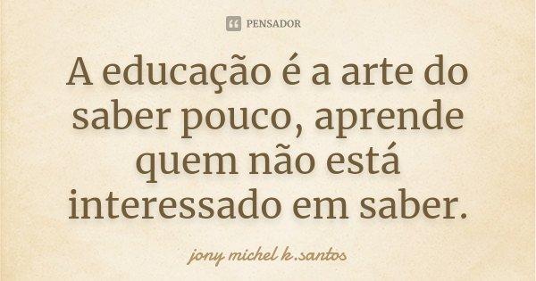 A educação é a arte do saber pouco aprende quem não está interessado em saber.... Frase de Jony Michel k.Santos.