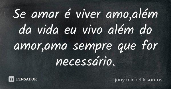 Se amar é viver amo,além da vida eu vivo além do amor,ama sempre que for necessário.... Frase de jony Michel k.Santos.