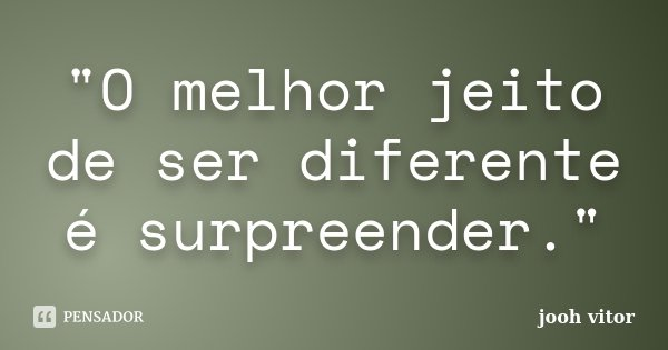 """""""O melhor jeito de ser diferente é surpreender.""""... Frase de Jooh vitor."""