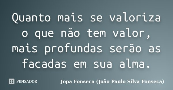 Quanto mais se valoriza o que não tem valor, mais profundas serão as facadas em sua alma.... Frase de Jopa Fonseca (João Paulo Silva Fonseca).