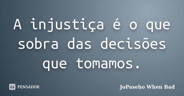 A injustiça é o que sobra das decisões que tomamos.... Frase de JoPaseho When Bad.