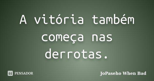 A vitória também começa nas derrotas.... Frase de JoPaseho When Bad.