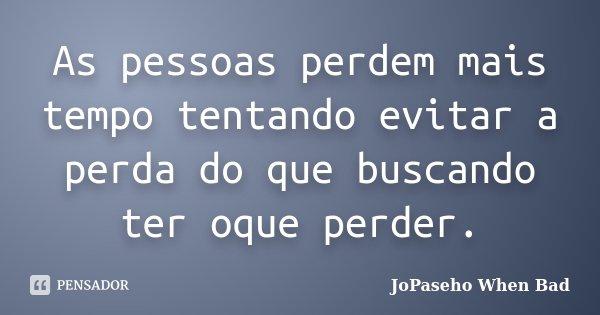As pessoas perdem mais tempo tentando evitar a perda do que buscando ter oque perder.... Frase de JoPaseho When Bad.