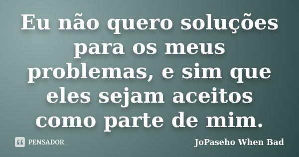 Eu não quero soluções para os meus problemas, e sim que eles sejam aceitos como parte de mim.... Frase de JoPaseho When Bad.