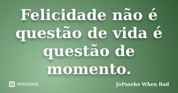 Felicidade não é questão de vida é questão de momento.... Frase de JoPaseho When Bad.