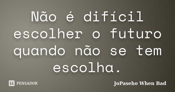 Não é difícil escolher o futuro quando não se tem escolha.... Frase de JoPaseho When Bad.
