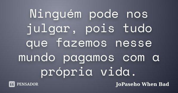 Ninguém pode nos julgar, pois tudo que fazemos nesse mundo pagamos com a própria vida.... Frase de JoPaseho When Bad.