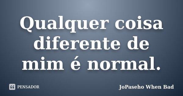 Qualquer coisa diferente de mim é normal.... Frase de JoPaseho When Bad.