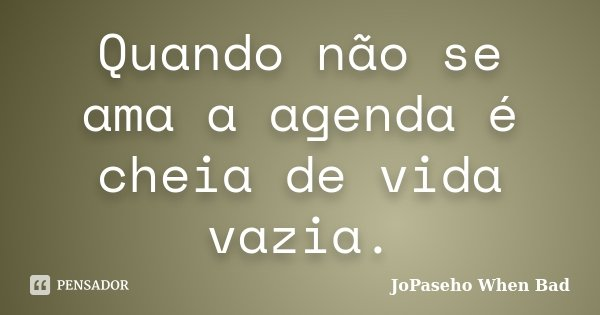 Quando não se ama a agenda é cheia de vida vazia.... Frase de JoPaseho When Bad.