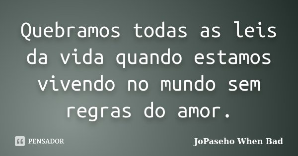 Quebramos todas as leis da vida quando estamos vivendo no mundo sem regras do amor.... Frase de JoPaseho When Bad.