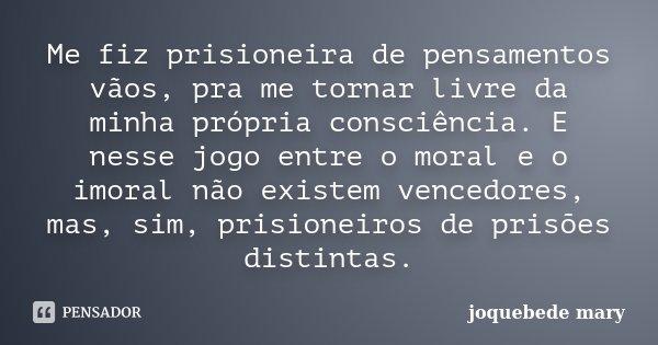 Me fiz prisioneira de pensamentos vãos, pra me tornar livre da minha própria consciência. E nesse jogo entre o moral e o imoral não existem vencedores, mas, sim... Frase de Joquebede Mary.