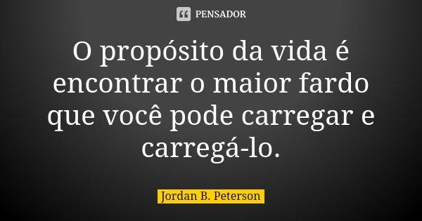 O propósito da vida é encontrar o maior fardo que você pode carregar e carregá-lo.... Frase de Jordan B. Peterson.