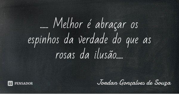 ...... Melhor é abraçar os espinhos da verdade do que as rosas da ilusão........ Frase de Jordan Gonçalves de Souza.