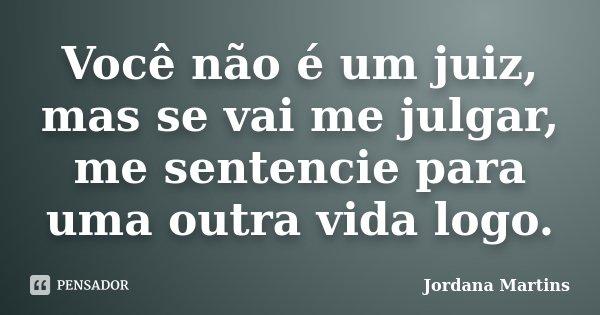 Você não é um juiz, mas se vai me julgar, me sentencie para uma outra vida logo.... Frase de Jordana Martins.