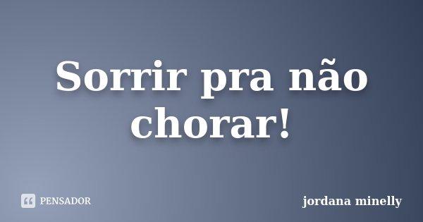 Sorrir pra não chorar!... Frase de Jordana Minelly.