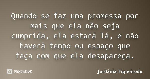 Quando se faz uma promessa por mais que ela não seja cumprida, ela estará lá, e não haverá tempo ou espaço que faça com que ela desapareça.... Frase de Jordânia Figueiredo.