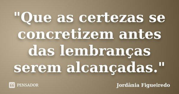 """""""Que as certezas se concretizem antes das lembranças serem alcançadas.""""... Frase de Jordânia Figueiredo."""