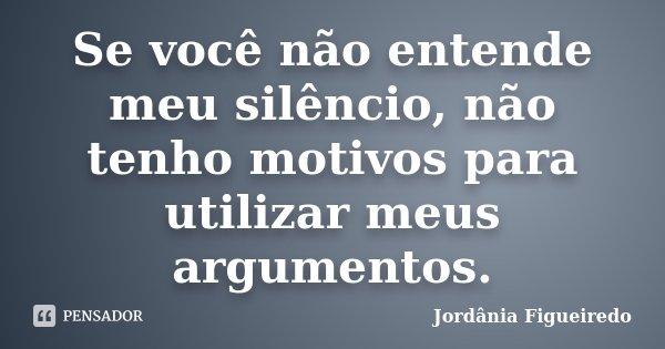 Se você não entende meu silêncio, não tenho motivos para utilizar meus argumentos.... Frase de Jordânia Figueiredo.