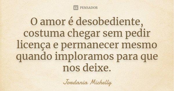 O amor é desobediente, costuma chegar sem pedir licença e permanecer mesmo quando imploramos para que nos deixe.... Frase de Jordania Michelly.