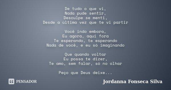 De tudo o que vi, Nada pude sentir, Desculpe se menti, Desde a última vez que te vi partir Você indo embora, Eu agora, aqui fora Te esperando, te esperando Nada... Frase de Jordanna Fonseca Silva.
