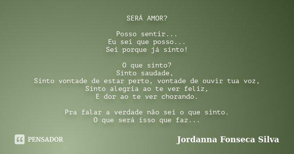 SERÁ AMOR? Posso sentir... Eu sei que posso... Sei porque já sinto! O que sinto? Sinto saudade, Sinto vontade de estar perto, vontade de ouvir tua voz, Sinto al... Frase de Jordanna Fonseca Silva.