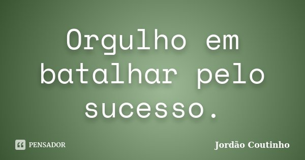 Orgulho em batalhar pelo sucesso.... Frase de Jordão Coutinho.
