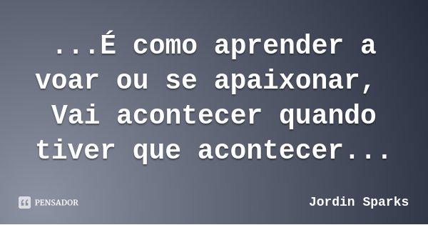 ...É como aprender a voar ou se apaixonar, Vai acontecer quando tiver que acontecer...... Frase de Jordin Sparks.