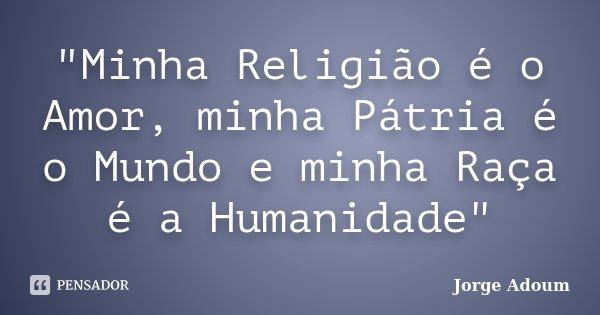 """""""Minha Religião é o Amor, minha Pátria é o Mundo e minha Raça é a Humanidade""""... Frase de Jorge Adoum."""