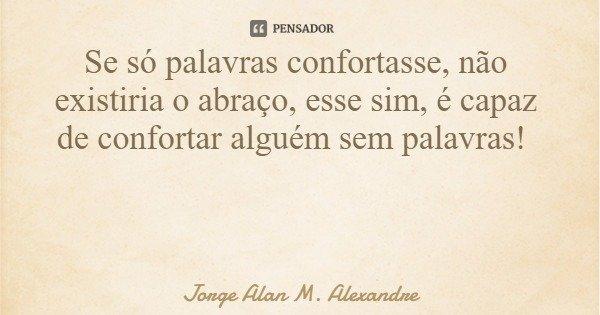 Se só palavras confortasse, não existiria o abraço, esse sim, é capaz de confortar alguém sem palavras!... Frase de Jorge Alan M. Alexandre.