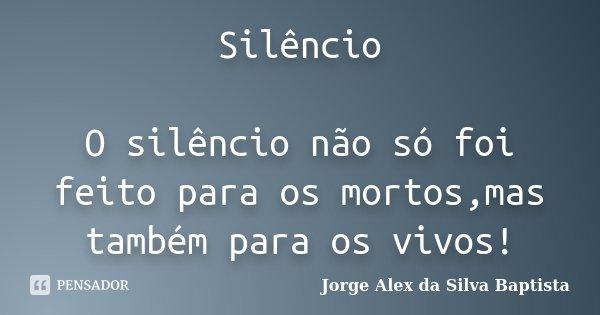 Silêncio O silêncio não só foi feito para os mortos,mas também para os vivos!... Frase de Jorge Alex da Silva Baptista.