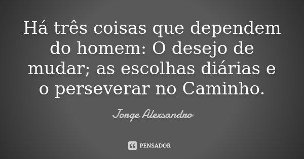 Há três coisas que dependem do homem: O desejo de mudar; as escolhas diárias e o perseverar no Caminho.... Frase de Jorge Alexsandro.
