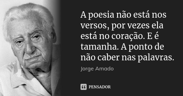 A poesia não está nos versos, por vezes ela está no coração. E é tamanha. A ponto de não caber nas palavras.... Frase de Jorge Amado.