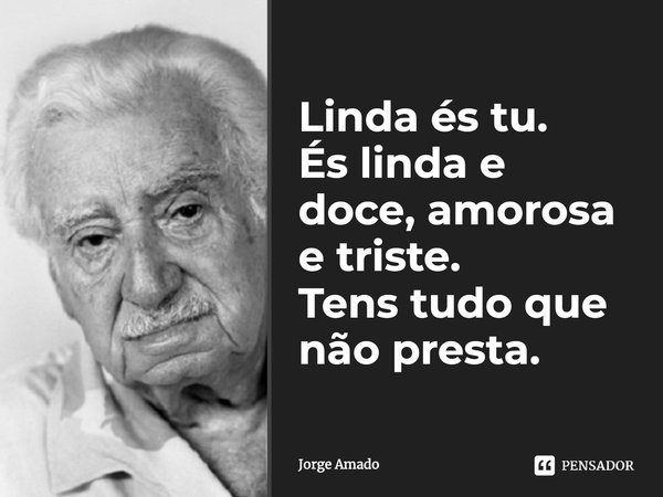 Linda és tu. És linda e doce,amorosa e triste. Tens tudo que não presta.... Frase de Jorge Amado.