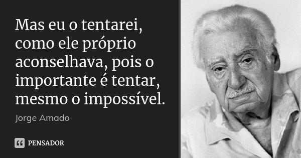 Mas eu o tentarei, como ele próprio aconselhava, pois o importante é tentar, mesmo o impossível.... Frase de Jorge Amado.