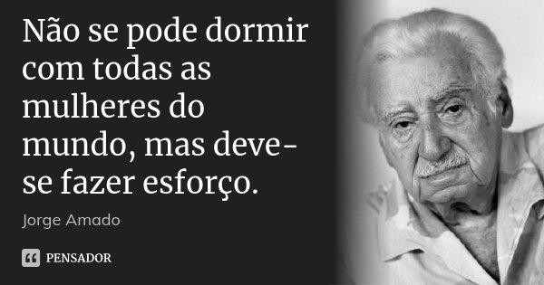 Não se pode dormir com todas as mulheres do mundo, mas deve-se fazer esforço.... Frase de Jorge Amado.