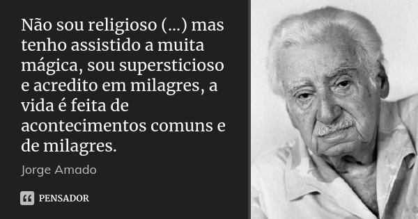 Não sou religioso (...) mas tenho assistido a muita mágica, sou supersticioso e acredito em milagres, a vida é feita de acontecimentos comuns e de milagres.... Frase de Jorge Amado.