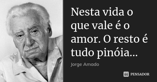 Nesta vida o que vale é o amor. O resto é tudo pinóia...... Frase de Jorge Amado.