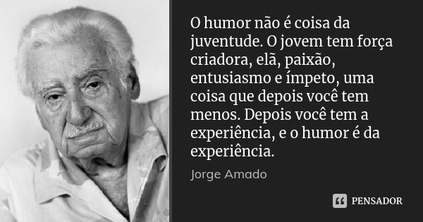 O humor não é coisa da juventude. O jovem tem força criadora, elã, paixão, entusiasmo e ímpeto, uma coisa que depois você tem menos. Depois você tem a experiênc... Frase de Jorge Amado.