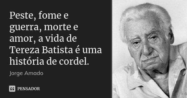 Peste, fome e guerra, morte e amor, a vida de Tereza Batista é uma história de cordel.... Frase de Jorge Amado.